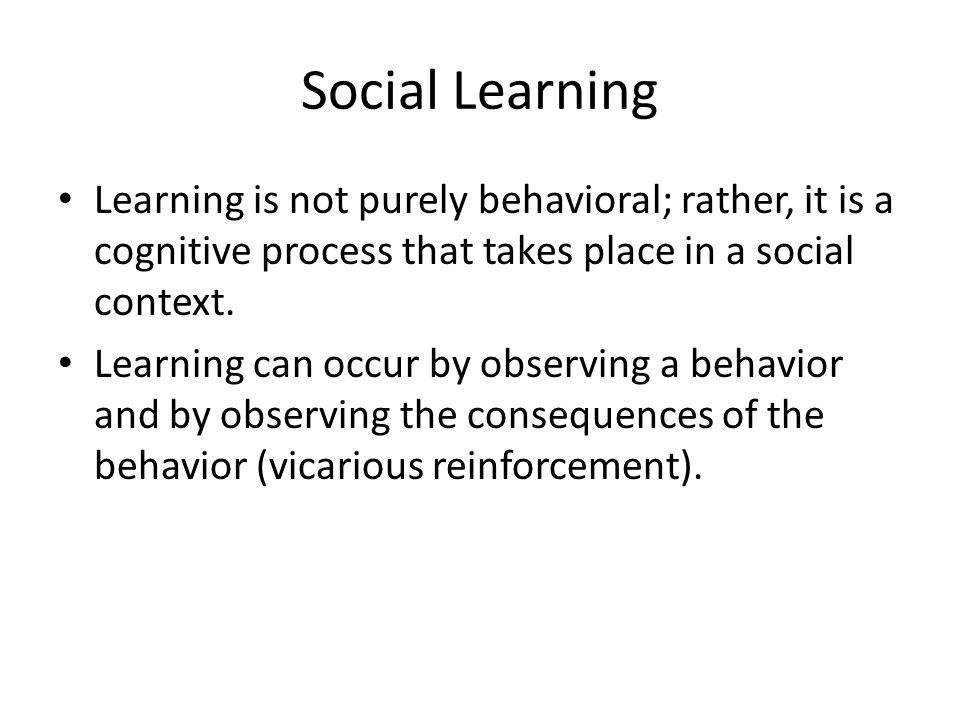 Social Learning Learning is not purely behavioral; rather, it is a cognitive process that takes place in a social context.