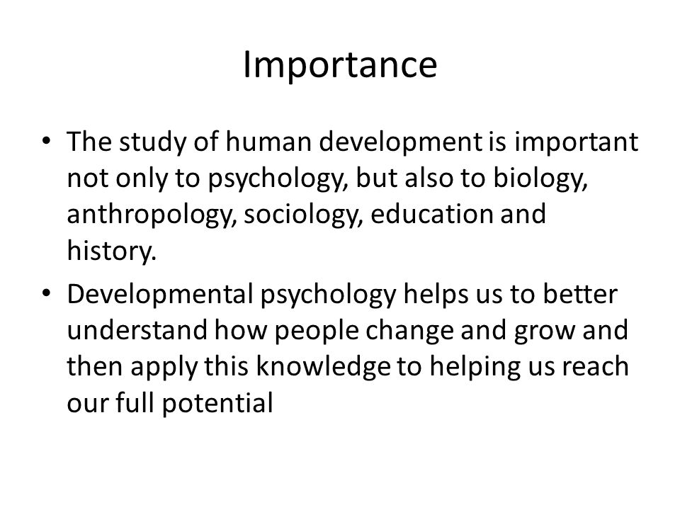 Importance The study of human development is important not only to psychology, but also to biology, anthropology, sociology, education and history.