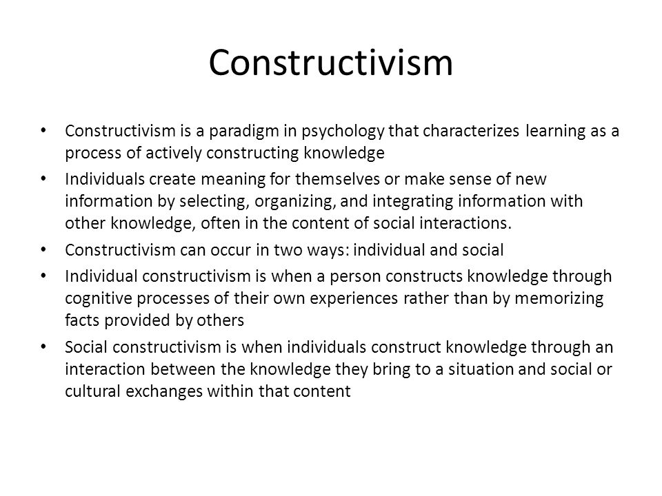 Constructivism Constructivism is a paradigm in psychology that characterizes learning as a process of actively constructing knowledge.