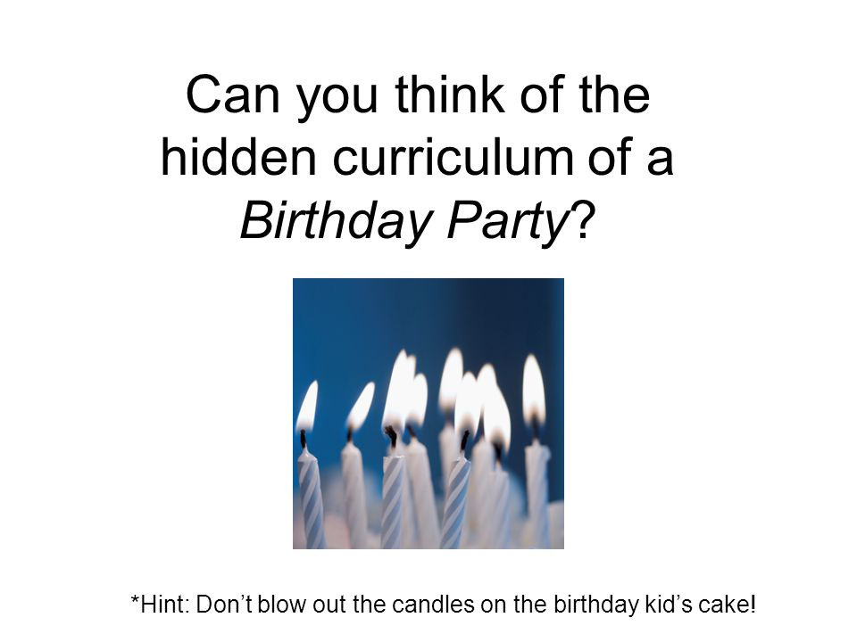 Can you think of the hidden curriculum of a Birthday Party
