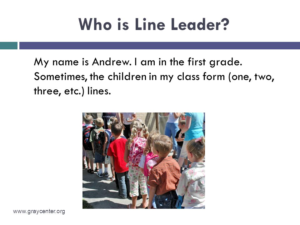 Who is Line Leader My name is Andrew. I am in the first grade. Sometimes, the children in my class form (one, two, three, etc.) lines.