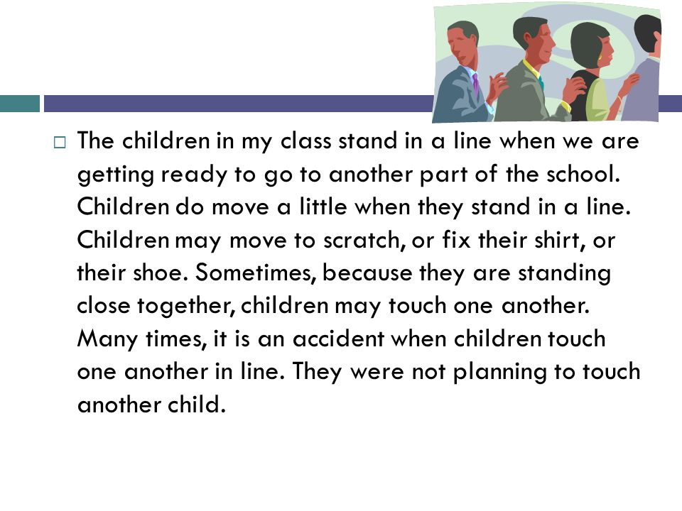 The children in my class stand in a line when we are getting ready to go to another part of the school.