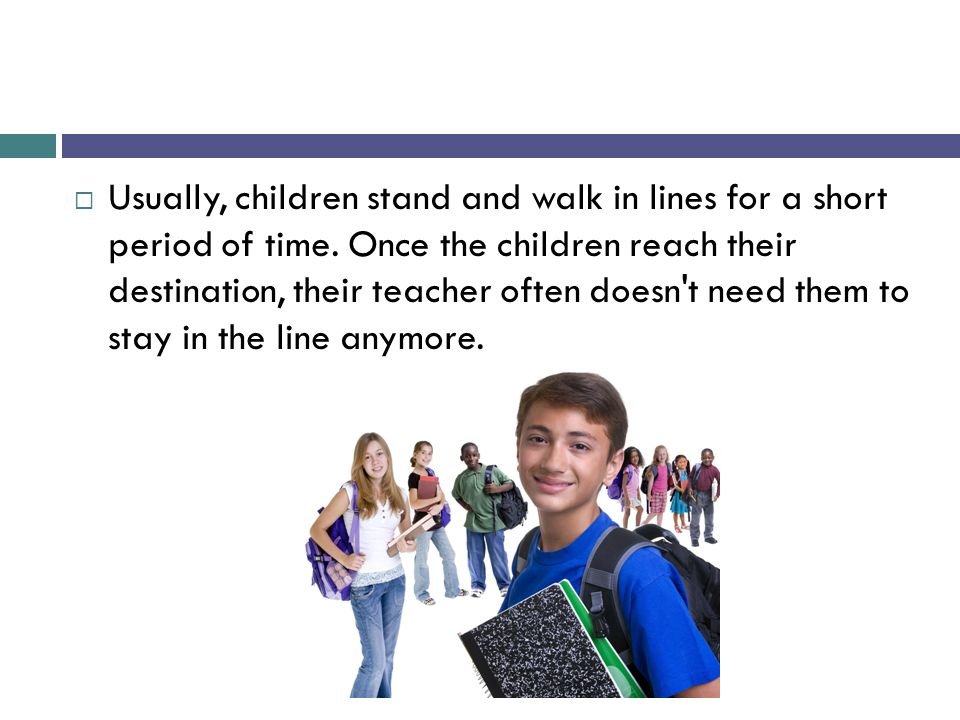 Usually, children stand and walk in lines for a short period of time