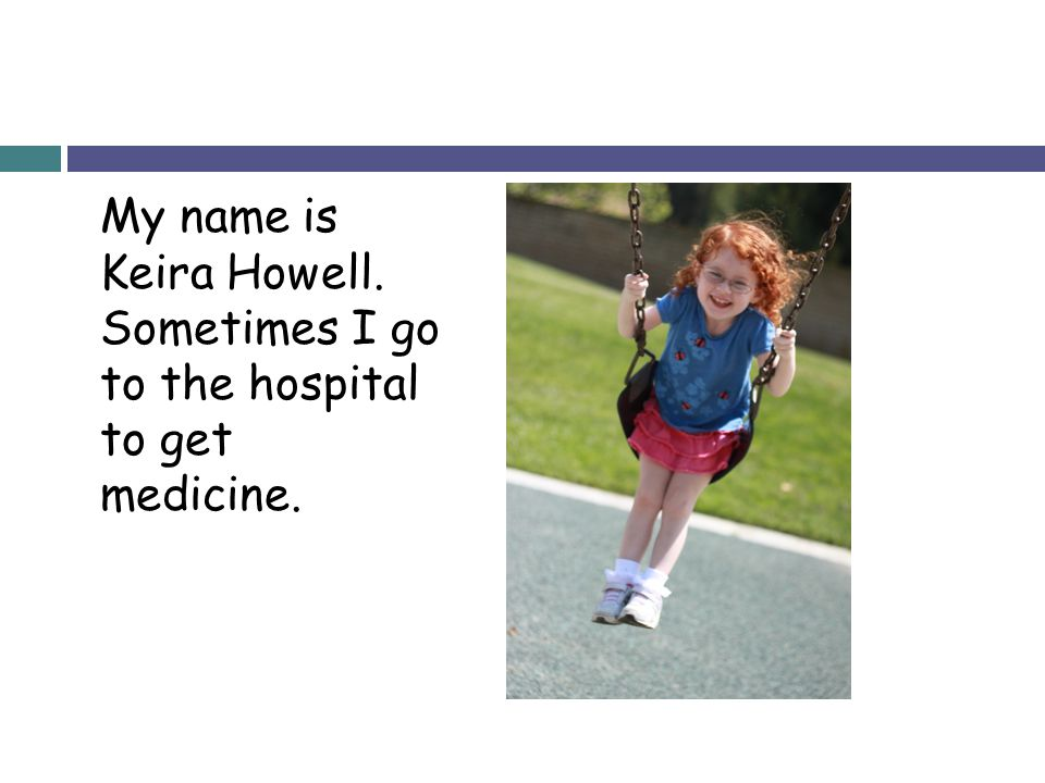 My name is Keira Howell. Sometimes I go to the hospital to get medicine.