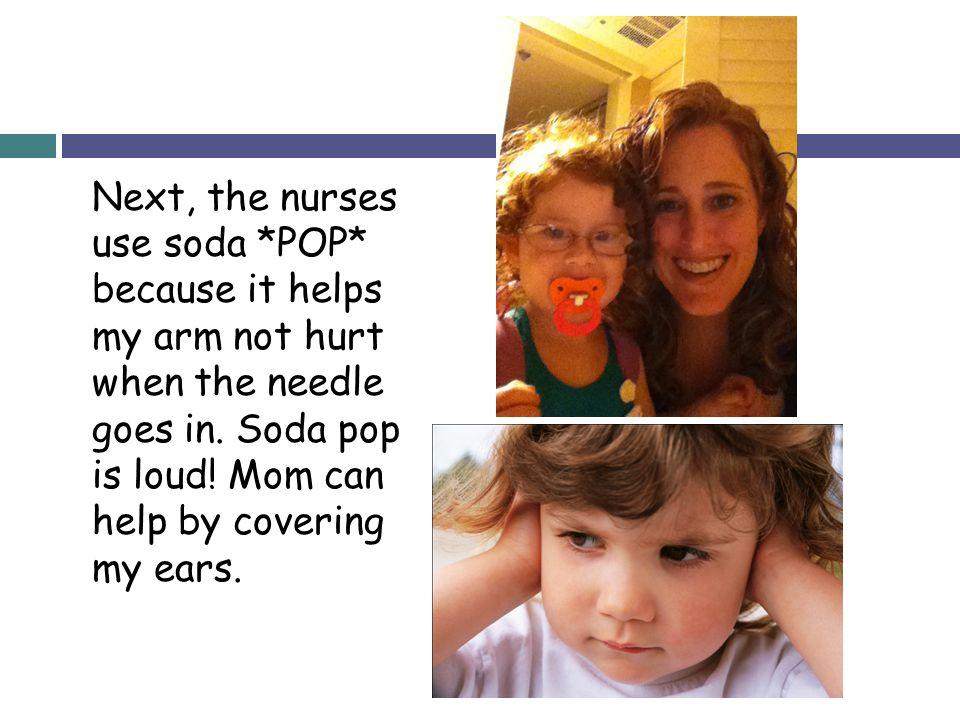 Next, the nurses use soda. POP