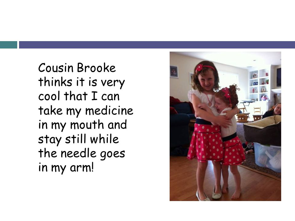 Cousin Brooke thinks it is very cool that I can take my medicine in my mouth and stay still while the needle goes in my arm!