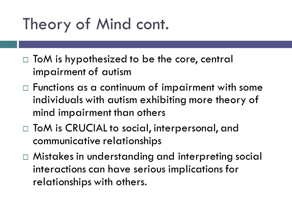 Theory of Mind cont. ToM is hypothesized to be the core, central impairment of autism.
