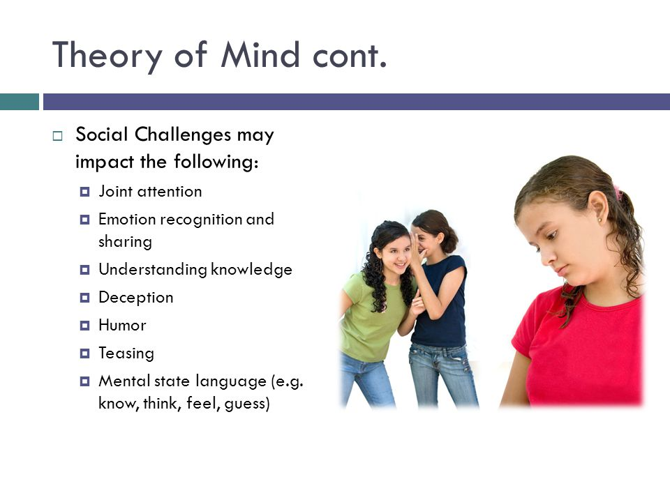 Theory of Mind cont. Social Challenges may impact the following:
