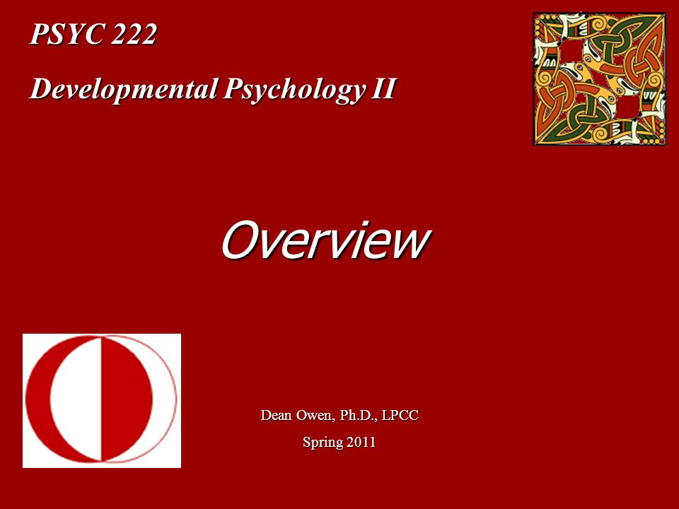Overview PSYC 222 Developmental Psychology II Dean Owen, Ph.D., LPCC
