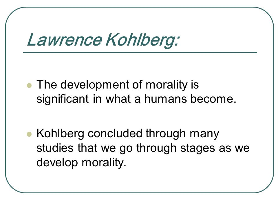 Lawrence Kohlberg: The development of morality is significant in what a humans become.