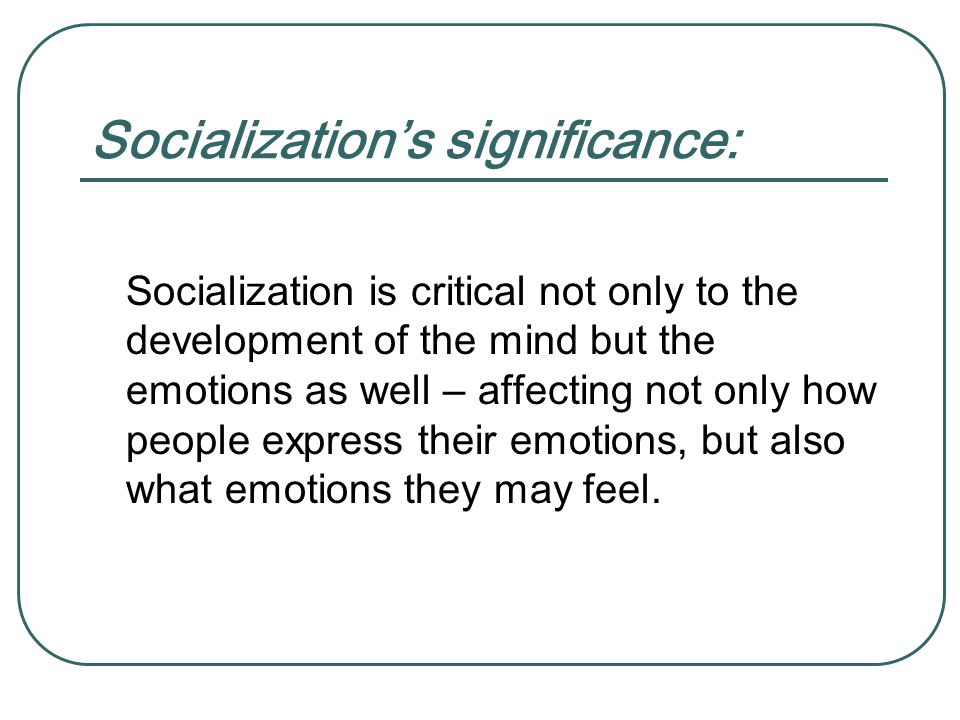 Socialization's significance: