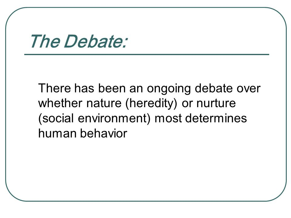 The Debate: There has been an ongoing debate over whether nature (heredity) or nurture (social environment) most determines human behavior.