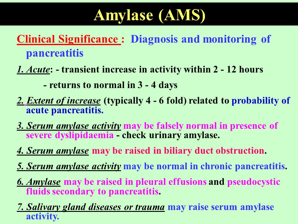 Amylase (AMS) Clinical Significance : Diagnosis and monitoring of pancreatitis. 1. Acute: - transient increase in activity within 2 - 12 hours.