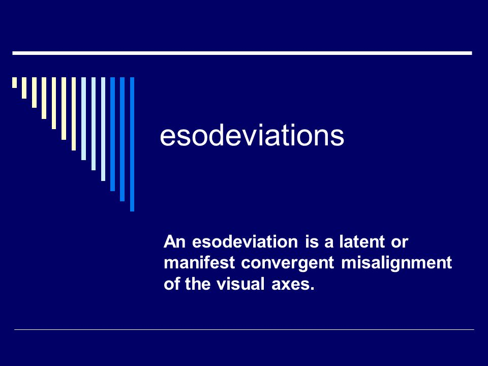 esodeviations An esodeviation is a latent or manifest convergent misalignment of the visual axes.