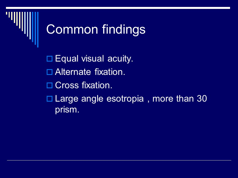 Common findings Equal visual acuity. Alternate fixation.