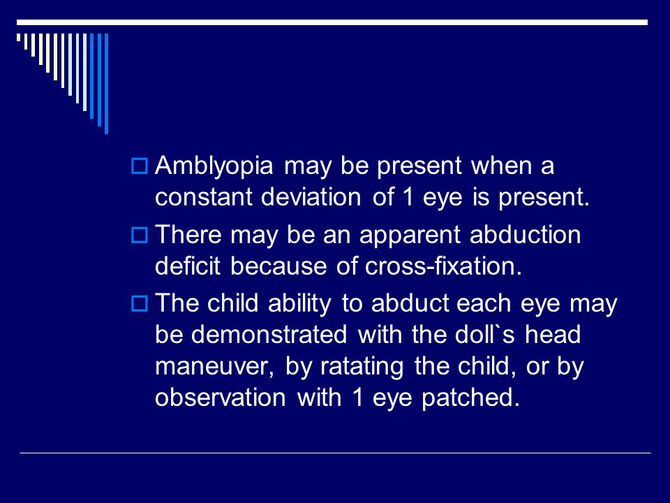 Amblyopia may be present when a constant deviation of 1 eye is present.