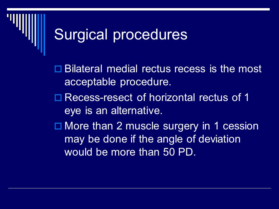 Surgical procedures Bilateral medial rectus recess is the most acceptable procedure. Recess-resect of horizontal rectus of 1 eye is an alternative.