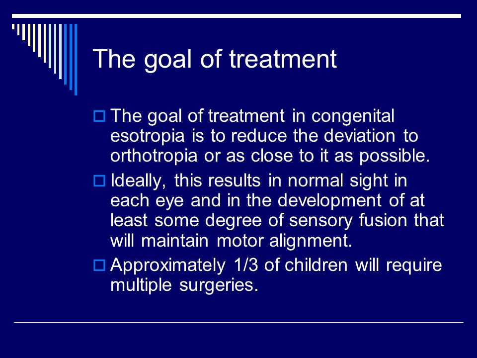 The goal of treatment The goal of treatment in congenital esotropia is to reduce the deviation to orthotropia or as close to it as possible.