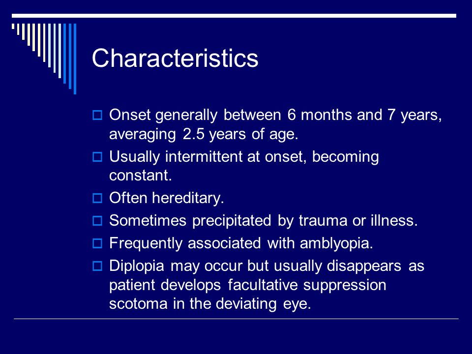 Characteristics Onset generally between 6 months and 7 years, averaging 2.5 years of age. Usually intermittent at onset, becoming constant.