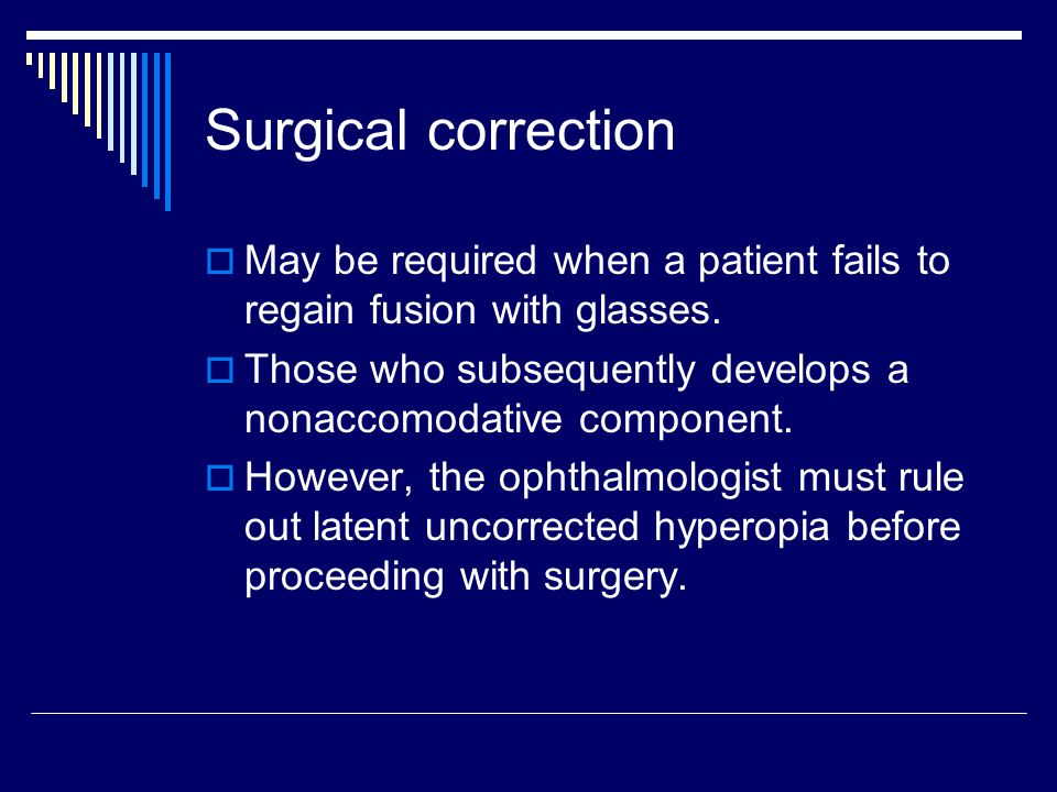 Surgical correction May be required when a patient fails to regain fusion with glasses. Those who subsequently develops a nonaccomodative component.