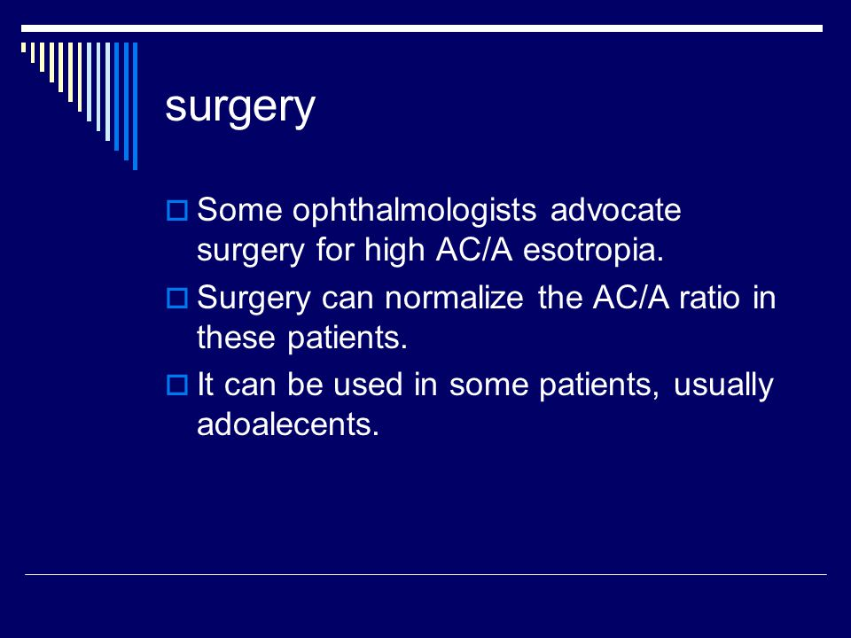 surgery Some ophthalmologists advocate surgery for high AC/A esotropia. Surgery can normalize the AC/A ratio in these patients.