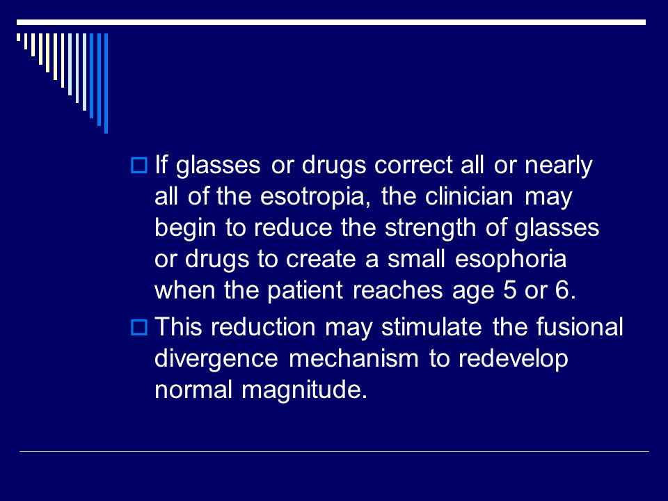 If glasses or drugs correct all or nearly all of the esotropia, the clinician may begin to reduce the strength of glasses or drugs to create a small esophoria when the patient reaches age 5 or 6.