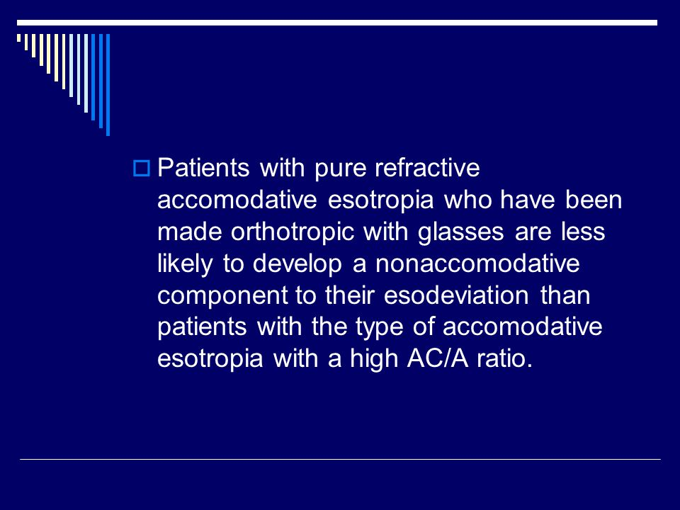 Patients with pure refractive accomodative esotropia who have been made orthotropic with glasses are less likely to develop a nonaccomodative component to their esodeviation than patients with the type of accomodative esotropia with a high AC/A ratio.