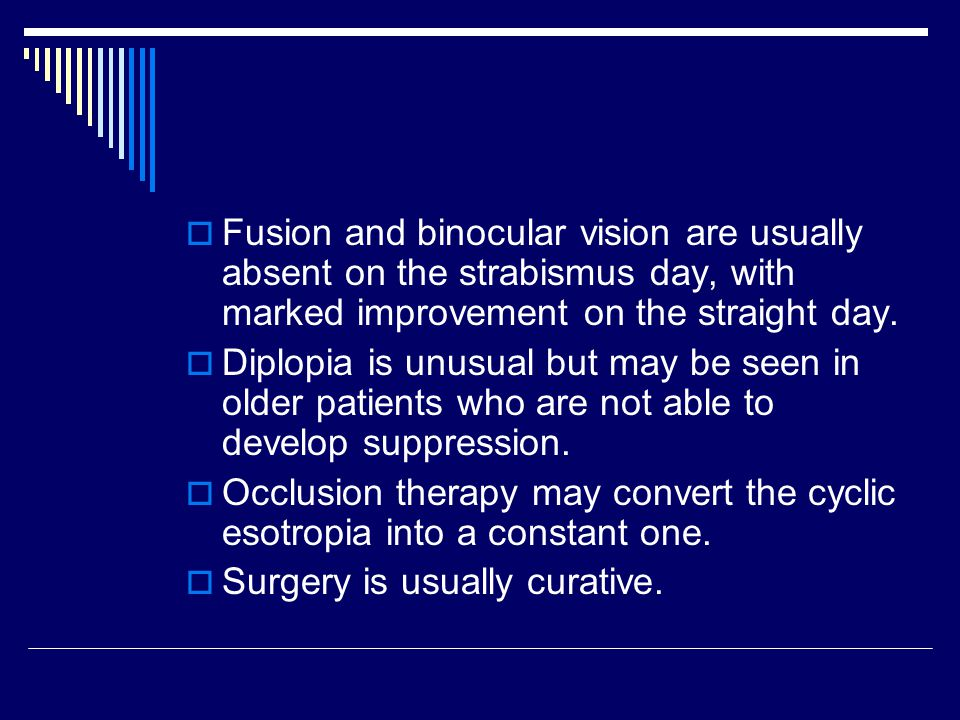 Fusion and binocular vision are usually absent on the strabismus day, with marked improvement on the straight day.