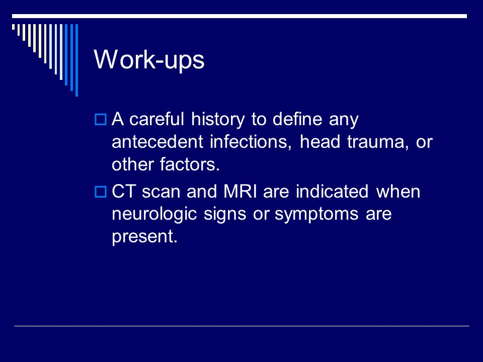 Work-ups A careful history to define any antecedent infections, head trauma, or other factors.
