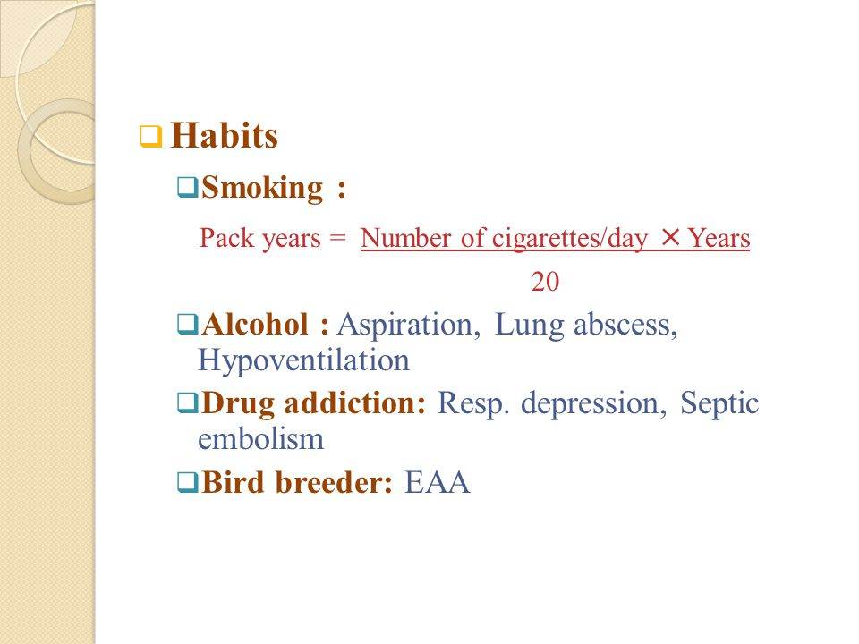 Habits Smoking : Pack years = Number of cigarettes/day  Years. 20. Alcohol : Aspiration, Lung abscess, Hypoventilation.
