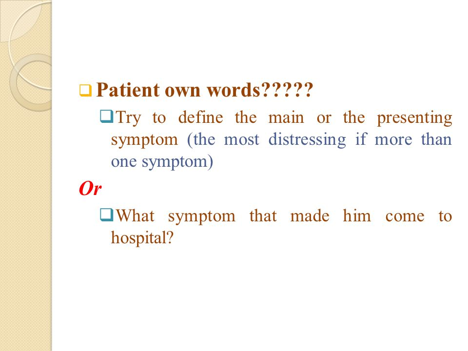 Patient own words Try to define the main or the presenting symptom (the most distressing if more than one symptom)