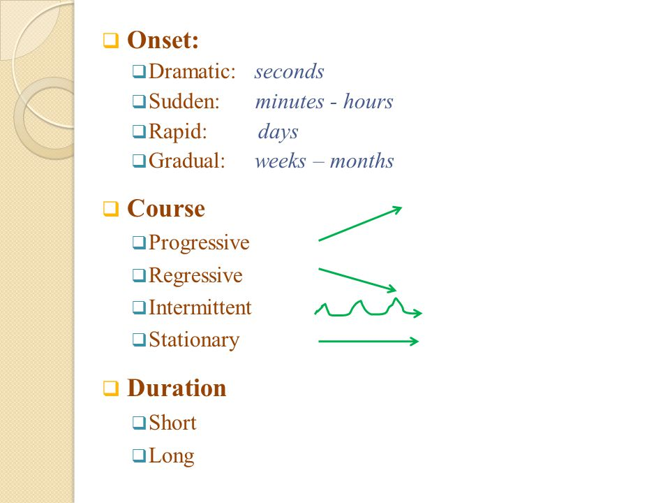 Onset: Course Duration Dramatic: seconds Sudden: minutes - hours