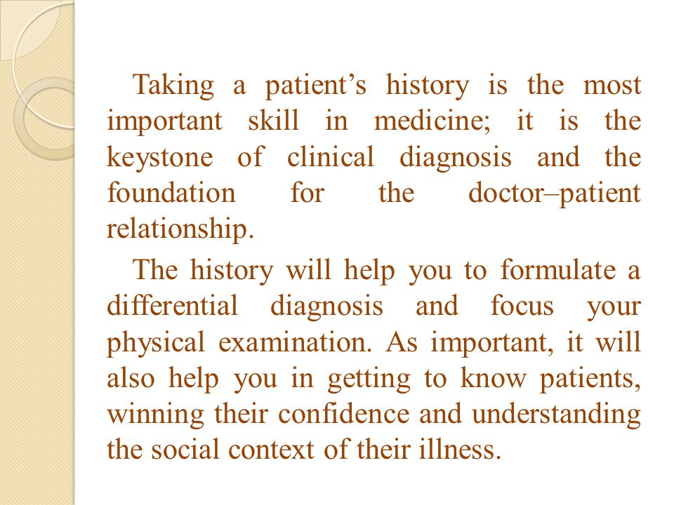 Taking a patient's history is the most important skill in medicine; it is the keystone of clinical diagnosis and the foundation for the doctor–patient relationship.