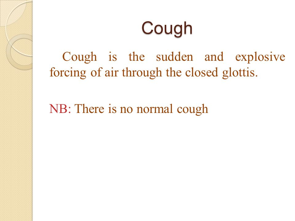 Cough Cough is the sudden and explosive forcing of air through the closed glottis.
