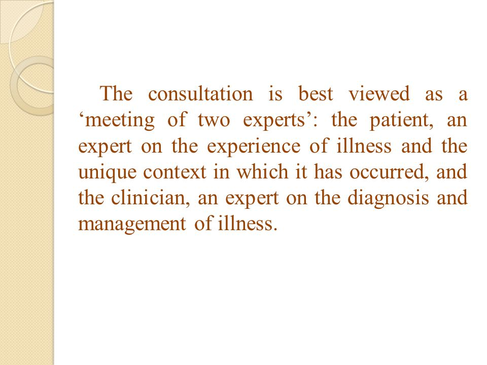 The consultation is best viewed as a 'meeting of two experts': the patient, an expert on the experience of illness and the unique context in which it has occurred, and the clinician, an expert on the diagnosis and management of illness.