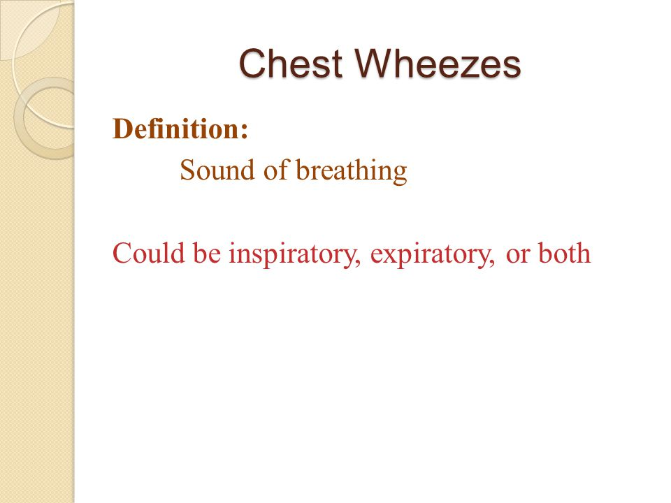 Chest Wheezes Definition: Sound of breathing Could be inspiratory, expiratory, or both