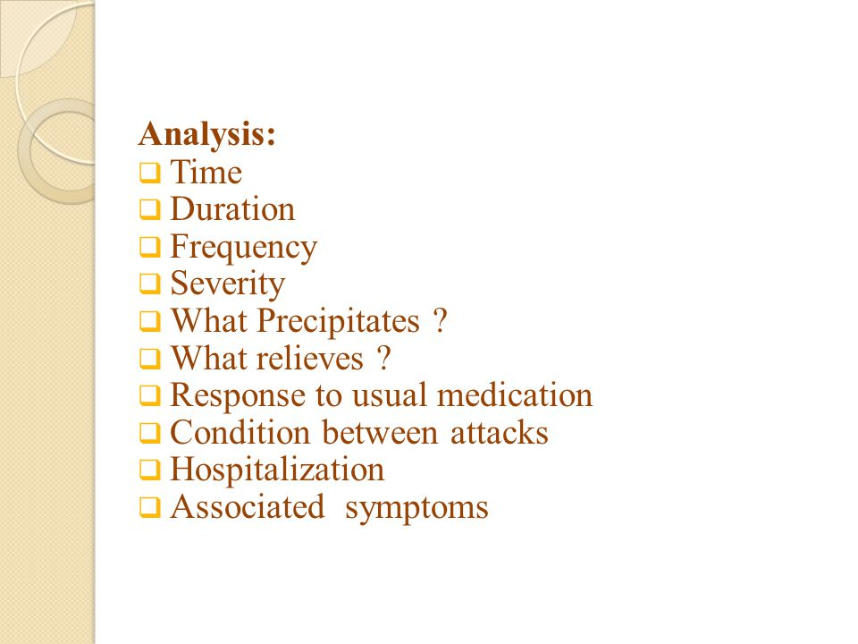 Analysis: Time. Duration. Frequency. Severity. What Precipitates What relieves Response to usual medication.