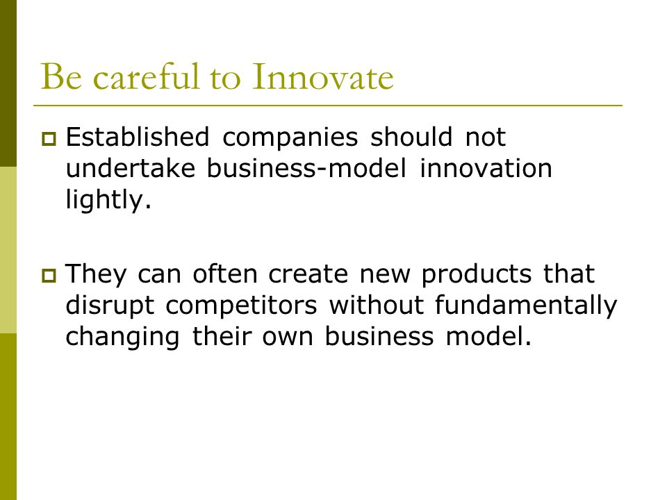 Be careful to Innovate Established companies should not undertake business-model innovation lightly.