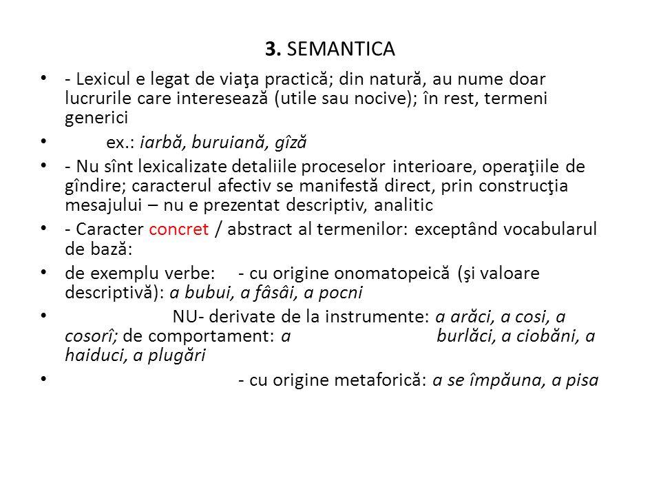 3. SEMANTICA - Lexicul e legat de viaţa practică; din natură, au nume doar lucrurile care interesează (utile sau nocive); în rest, termeni generici.