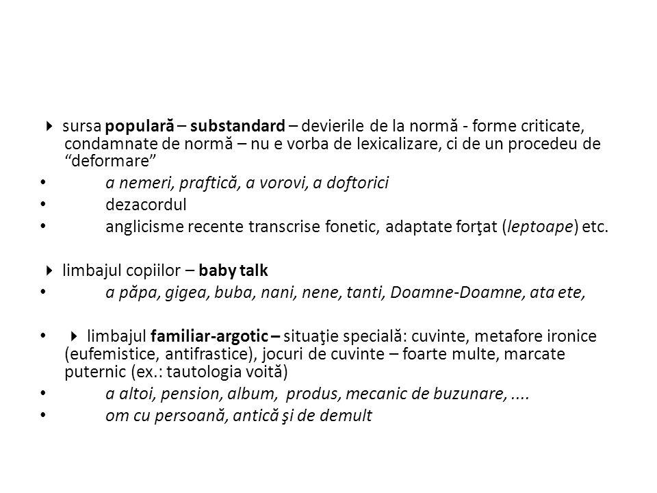 sursa populară – substandard – devierile de la normă - forme criticate, condamnate de normă – nu e vorba de lexicalizare, ci de un procedeu de deformare