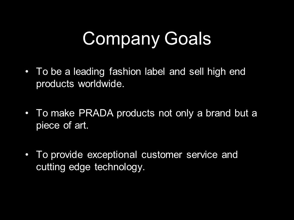 Company Goals To be a leading fashion label and sell high end products worldwide. To make PRADA products not only a brand but a piece of art.