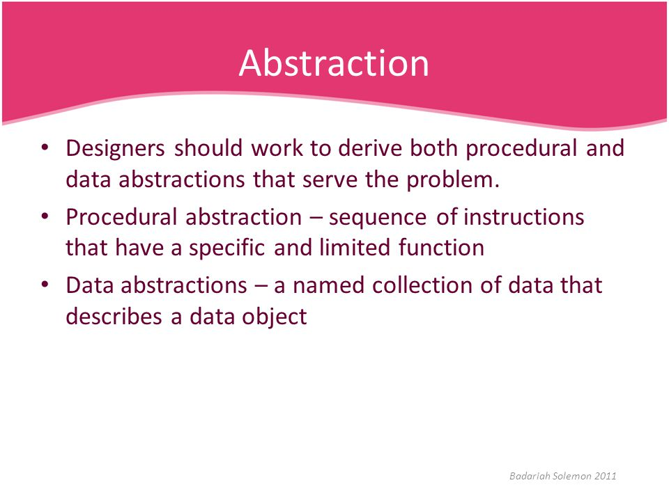 Abstraction Designers should work to derive both procedural and data abstractions that serve the problem.