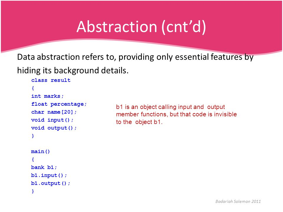 Abstraction (cnt'd) Data abstraction refers to, providing only essential features by. hiding its background details.