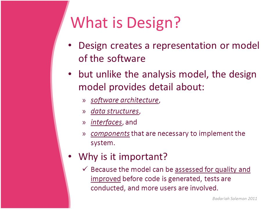 What is Design Design creates a representation or model of the software. but unlike the analysis model, the design model provides detail about: