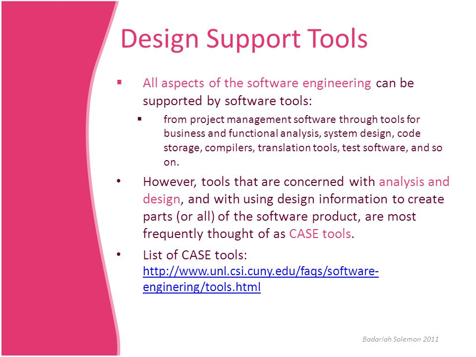 Design Support Tools All aspects of the software engineering can be supported by software tools:
