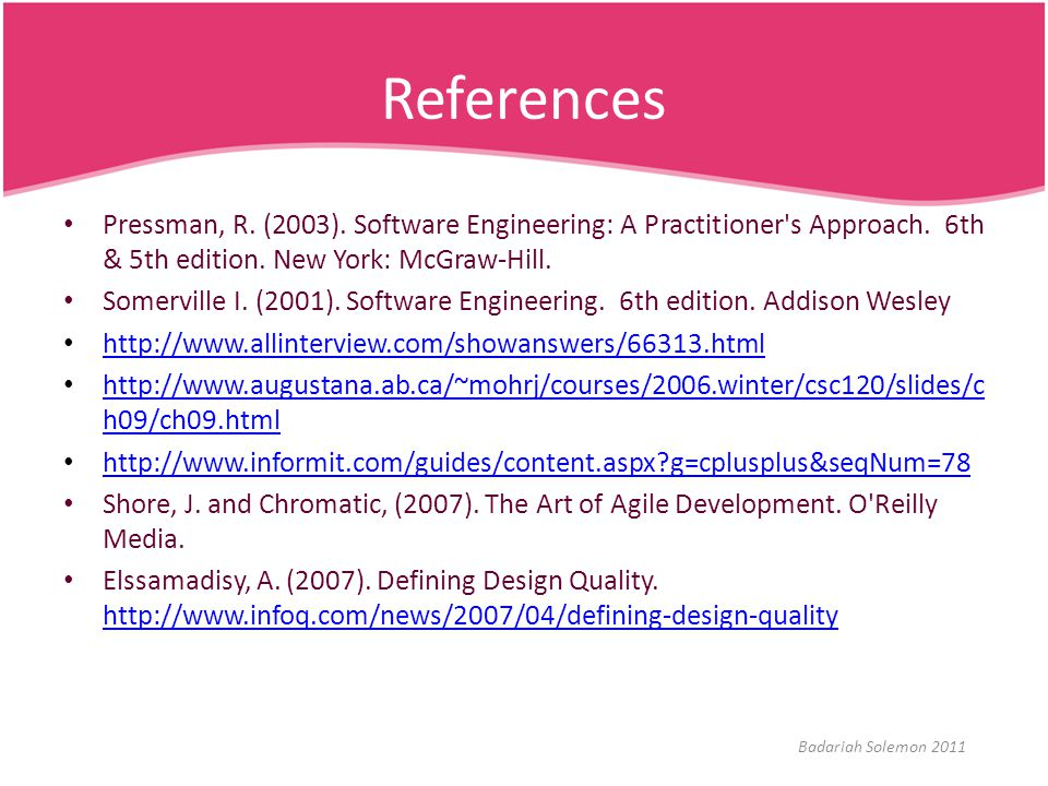 References Pressman, R. (2003). Software Engineering: A Practitioner s Approach. 6th & 5th edition. New York: McGraw-Hill.
