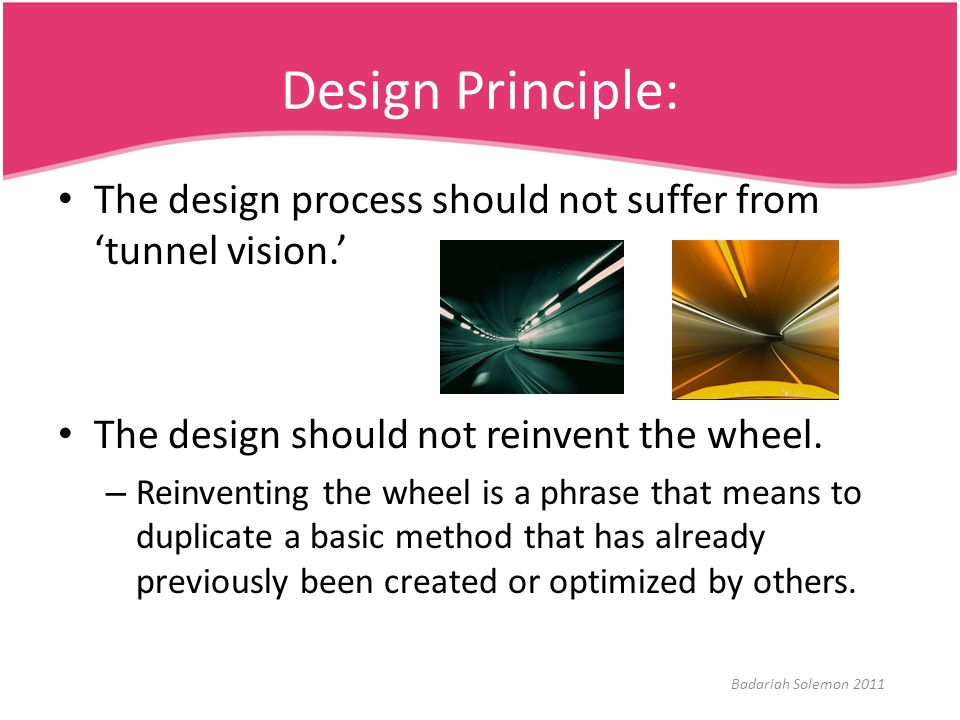 Design Principle: The design process should not suffer from 'tunnel vision.' The design should not reinvent the wheel.