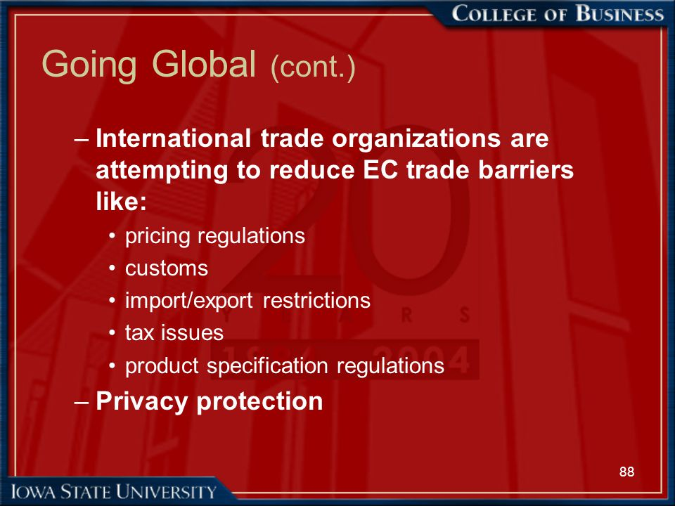 Going Global (cont.) International trade organizations are attempting to reduce EC trade barriers like: