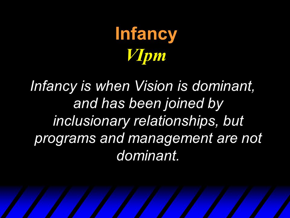 Infancy VIpm Infancy is when Vision is dominant, and has been joined by inclusionary relationships, but programs and management are not dominant.