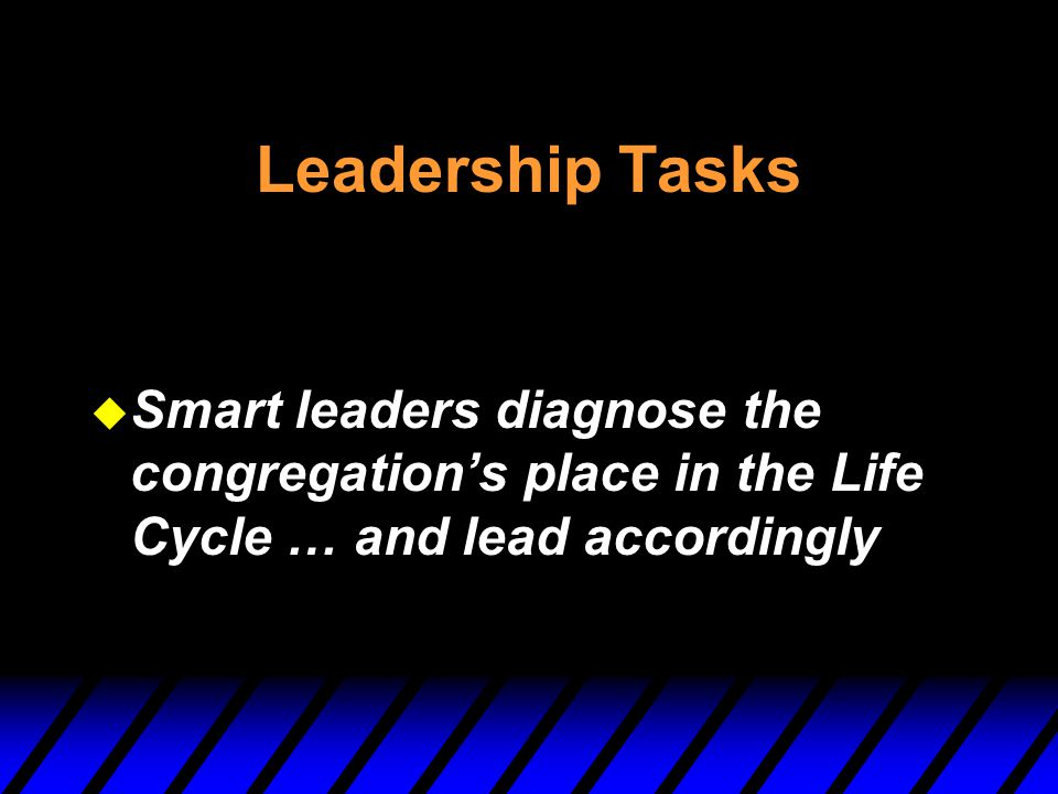 Leadership Tasks Smart leaders diagnose the congregation's place in the Life Cycle … and lead accordingly.
